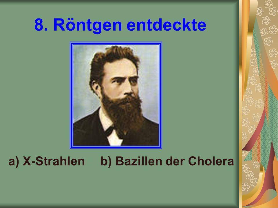 8. Röntgen entdeckte a) X-Strahlenb) Bazillen der Cholera