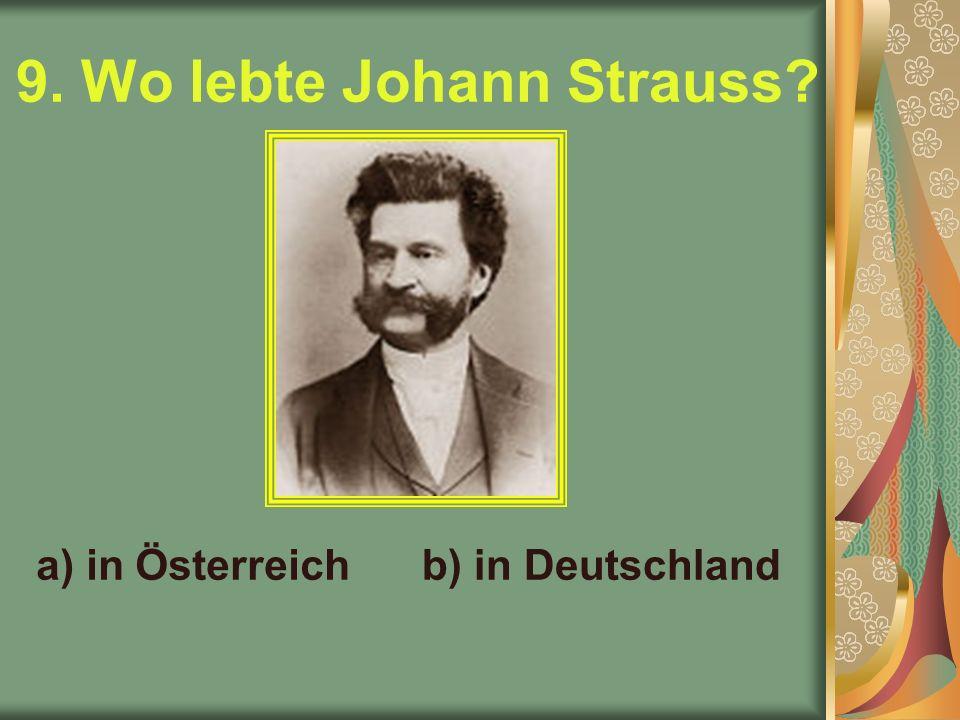 9. Wo lebte Johann Strauss a) in Österreichb) in Deutschland