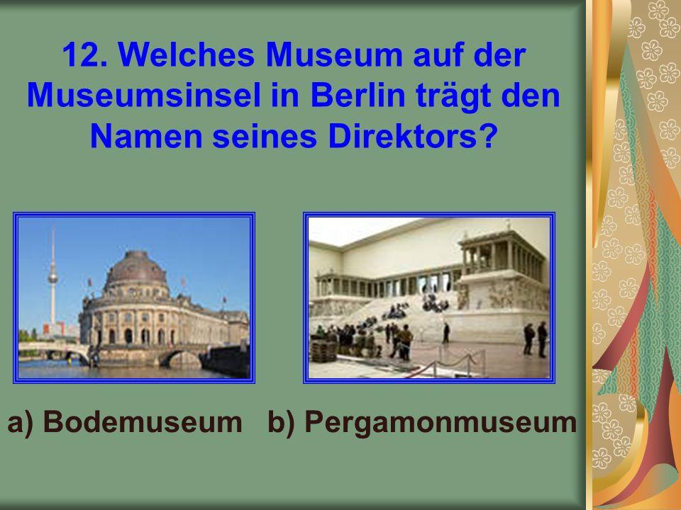 12. Welches Museum auf der Museumsinsel in Berlin trägt den Namen seines Direktors.