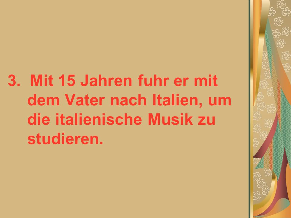 3. Mit 15 Jahren fuhr er mit dem Vater nach Italien, um die italienische Musik zu studieren.