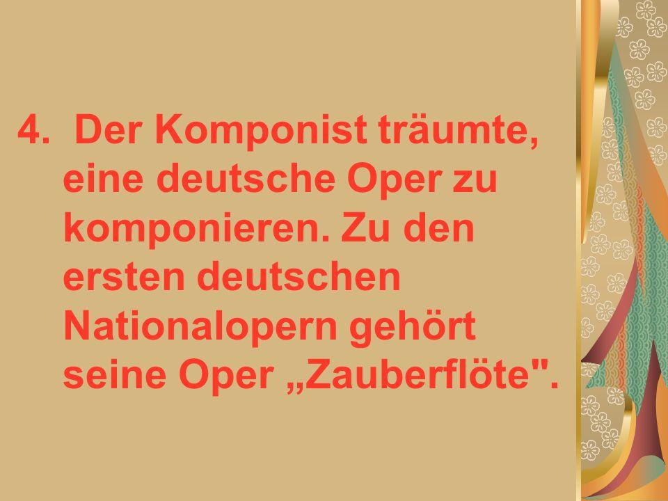 4. Der Komponist träumte, eine deutsche Oper zu komponieren.