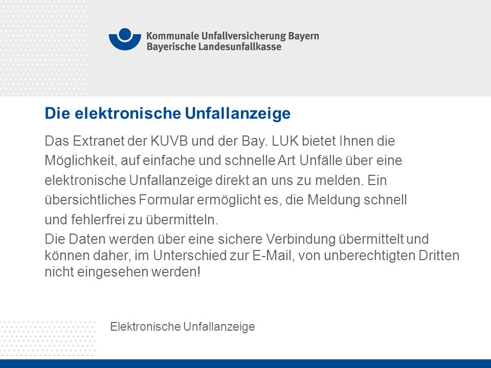 Die elektronische Unfallanzeige Elektronische Unfallanzeige Das Extranet der KUVB und der Bay. LUK bietet Ihnen die Möglichkeit, auf einfache und schn