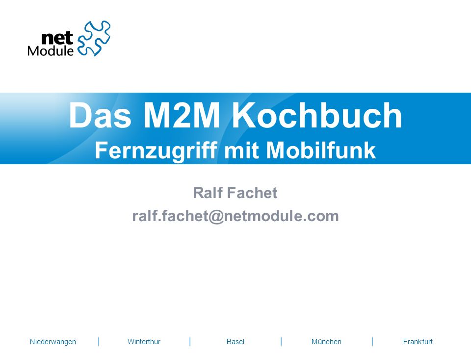 NiederwangenWinterthurBaselMünchenFrankfurt Ralf Fachet ralf.fachet@netmodule.com Das M2M Kochbuch Fernzugriff mit Mobilfunk