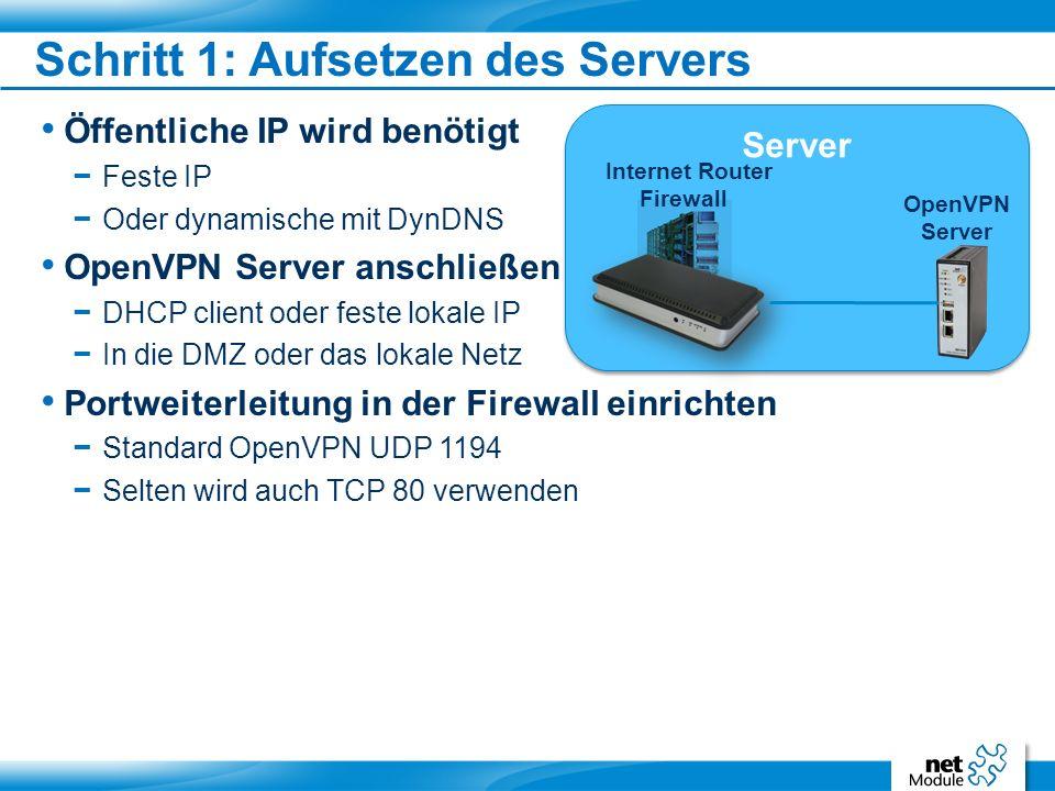Öffentliche IP wird benötigt − Feste IP − Oder dynamische mit DynDNS OpenVPN Server anschließen − DHCP client oder feste lokale IP − In die DMZ oder das lokale Netz Portweiterleitung in der Firewall einrichten − Standard OpenVPN UDP 1194 − Selten wird auch TCP 80 verwenden Schritt 1: Aufsetzen des Servers Server OpenVPN Server Internet Router Firewall