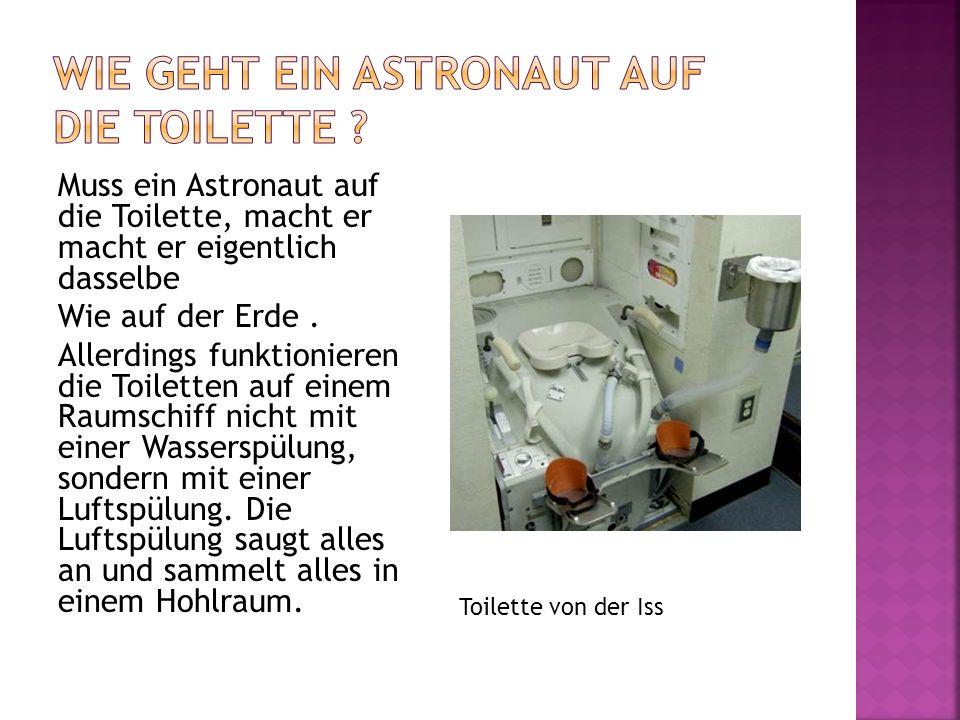 Muss ein Astronaut auf die Toilette, macht er macht er eigentlich dasselbe Wie auf der Erde. Allerdings funktionieren die Toiletten auf einem Raumschi