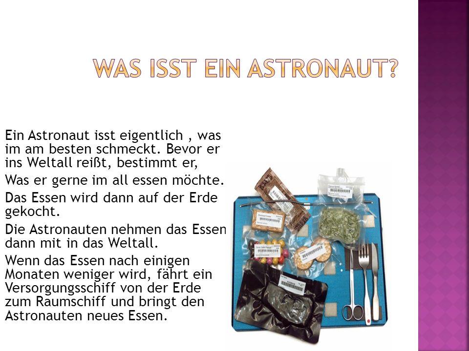 Ein Astronaut isst eigentlich, was im am besten schmeckt. Bevor er ins Weltall reißt, bestimmt er, Was er gerne im all essen möchte. Das Essen wird da