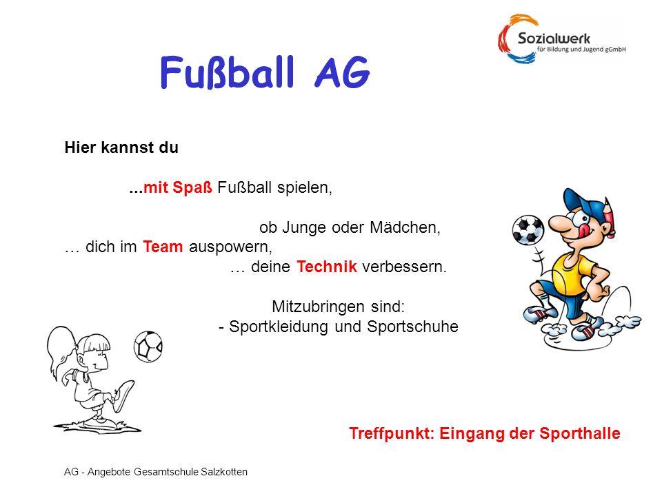 AG - Angebote Gesamtschule Salzkotten Fußball AG Hier kannst du...mit Spaß Fußball spielen, ob Junge oder Mädchen, … dich im Team auspowern, … deine T