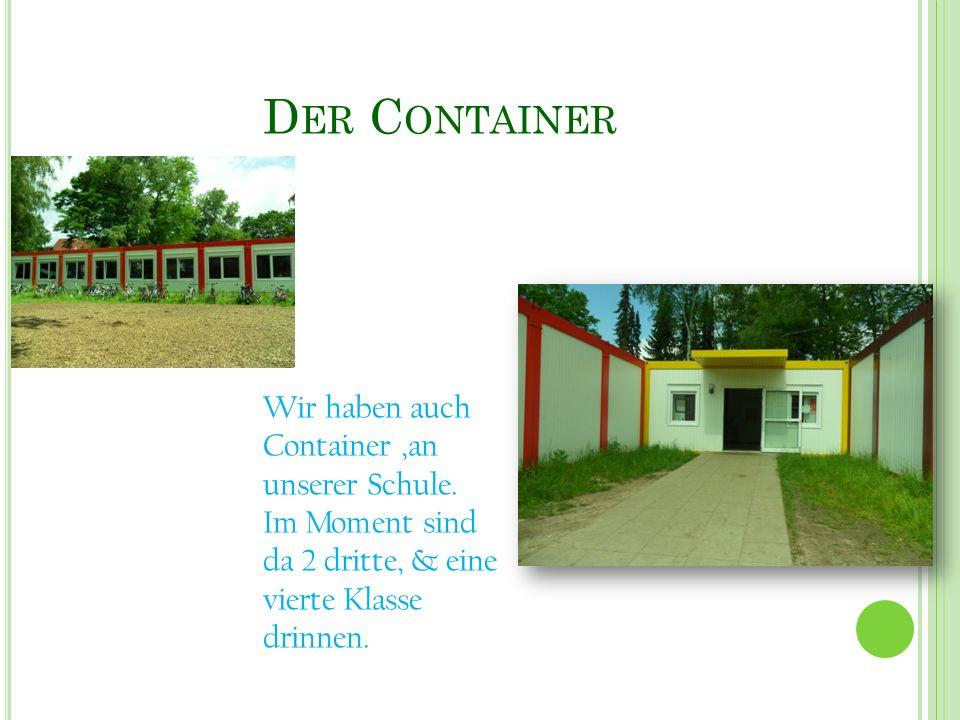 D ER C ONTAINER Wir haben auch Container,an unserer Schule. Im Moment sind da 2 dritte, & eine vierte Klasse drinnen.