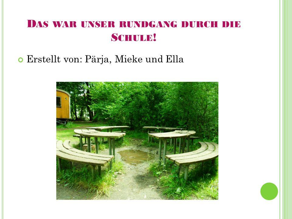 D AS WAR UNSER RUNDGANG DURCH DIE S CHULE ! Erstellt von: Pärja, Mieke und Ella