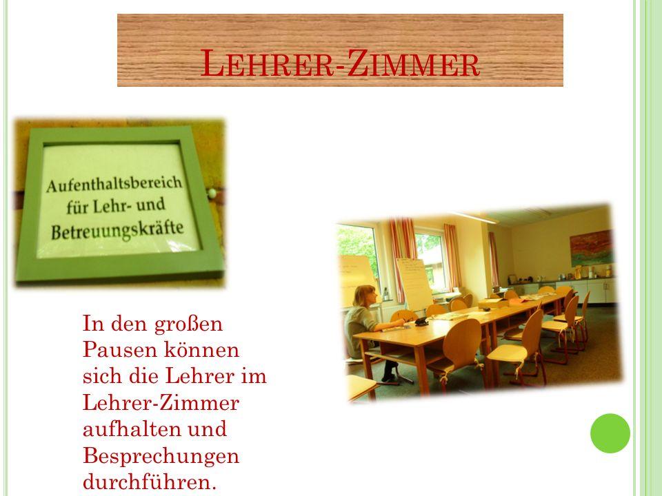 L EHRER -Z IMMER In den großen Pausen können sich die Lehrer im Lehrer-Zimmer aufhalten und Besprechungen durchführen.