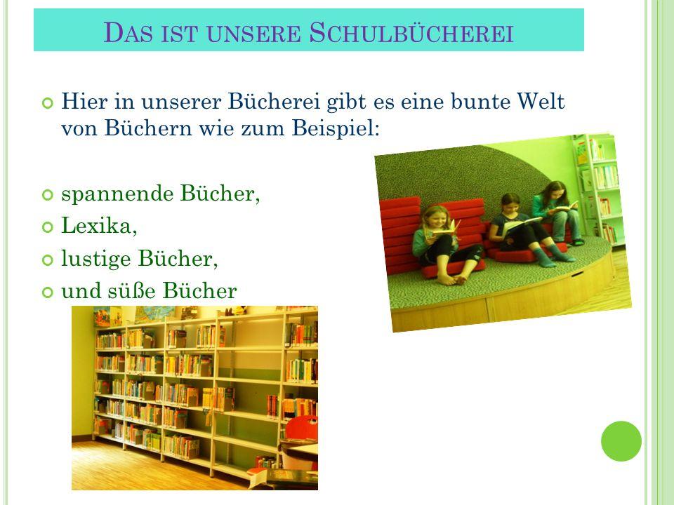 Hier in unserer Bücherei gibt es eine bunte Welt von Büchern wie zum Beispiel: spannende Bücher, Lexika, lustige Bücher, und süße Bücher D AS IST UNSE