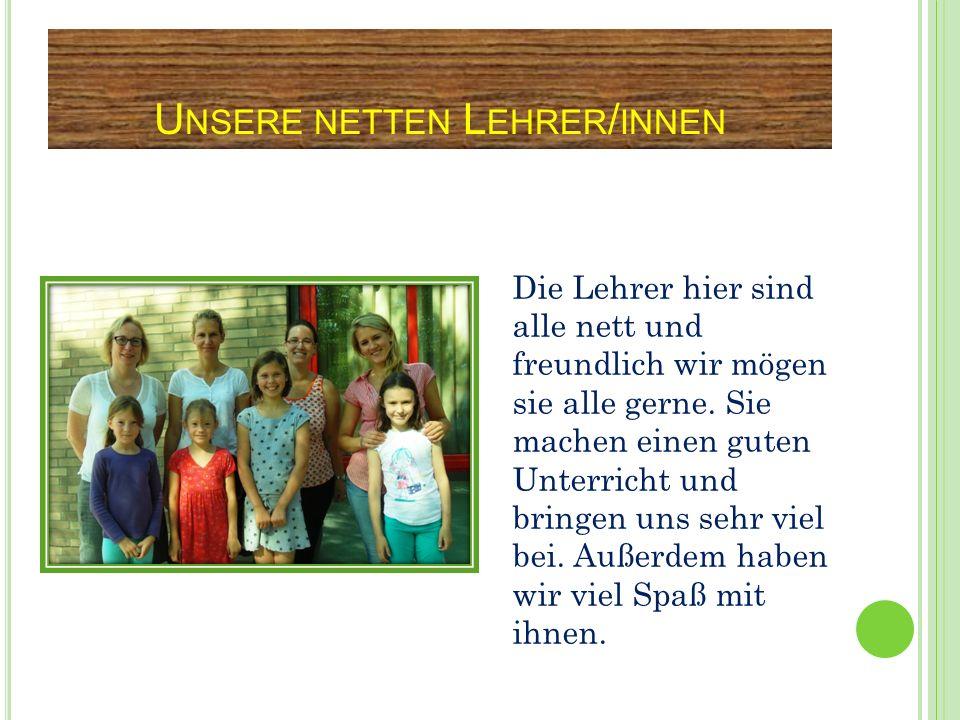 U NSERE NETTEN L EHRER / INNEN Die Lehrer hier sind alle nett und freundlich wir mögen sie alle gerne. Sie machen einen guten Unterricht und bringen u