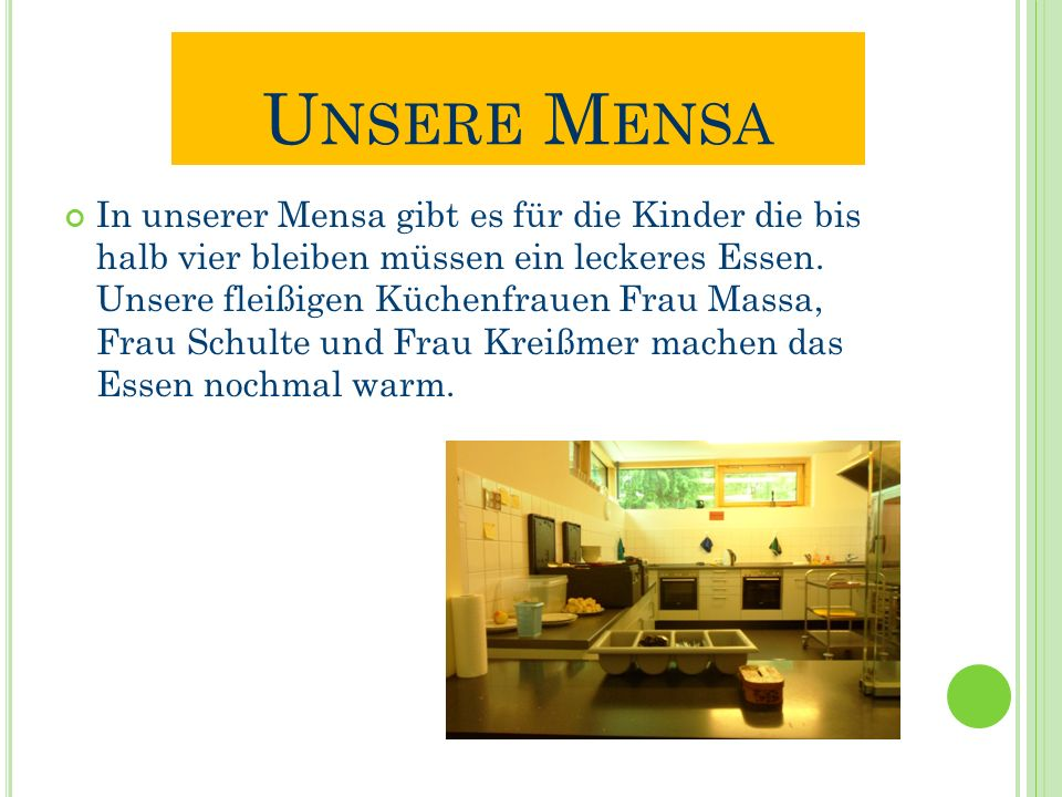 U NSERE M ENSA In unserer Mensa gibt es für die Kinder die bis halb vier bleiben müssen ein leckeres Essen. Unsere fleißigen Küchenfrauen Frau Massa,