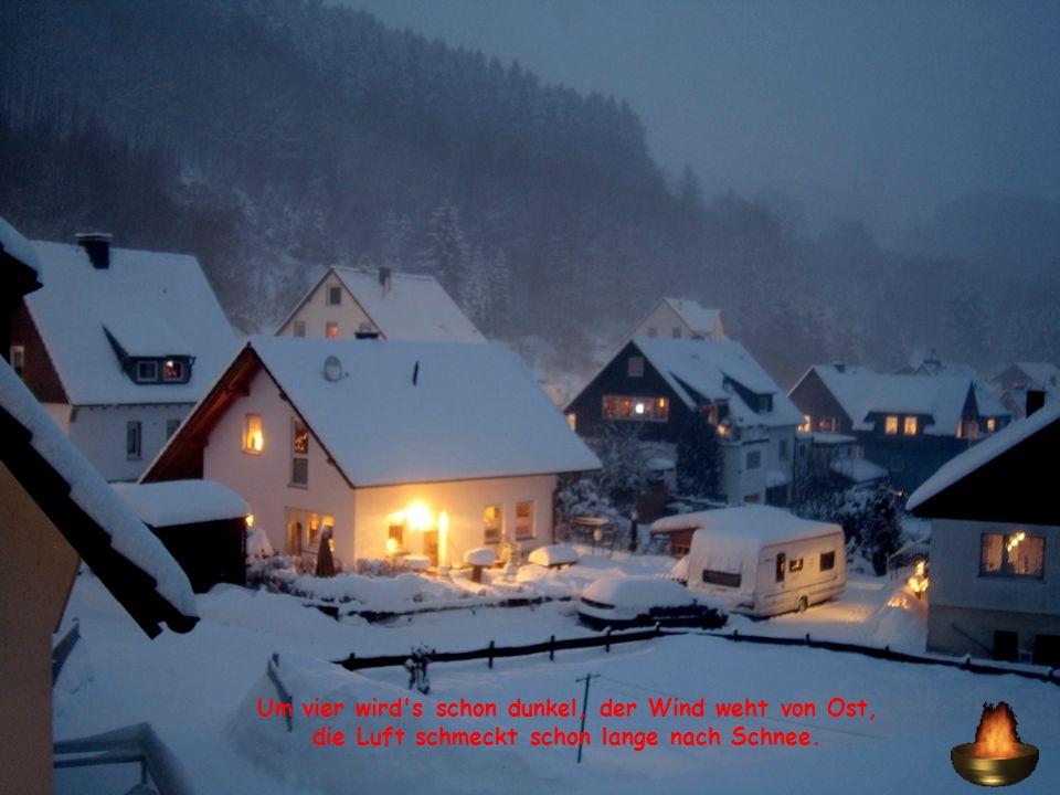 Um vier wird s schon dunkel, der Wind weht von Ost, die Luft schmeckt schon lange nach Schnee.
