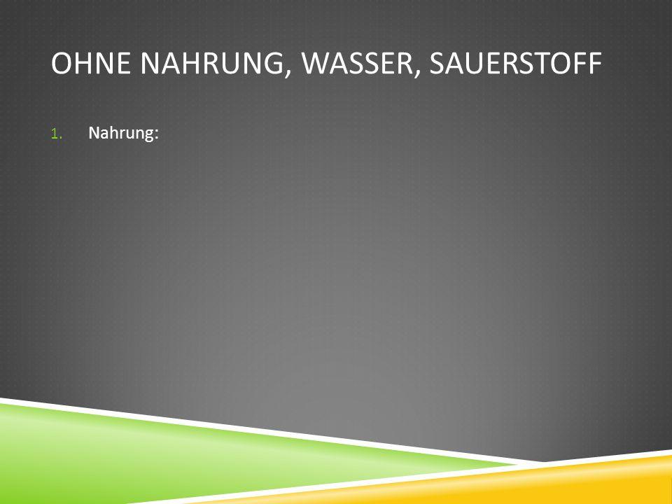 OHNE NAHRUNG, WASSER, SAUERSTOFF 1. Nahrung: