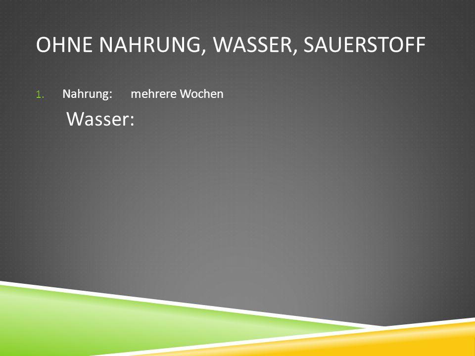 OHNE NAHRUNG, WASSER, SAUERSTOFF 1. Nahrung:mehrere Wochen Wasser: