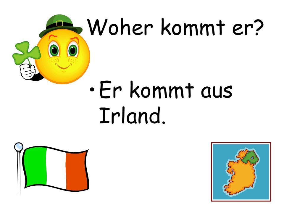 Woher kommt er? Er kommt aus Irland.