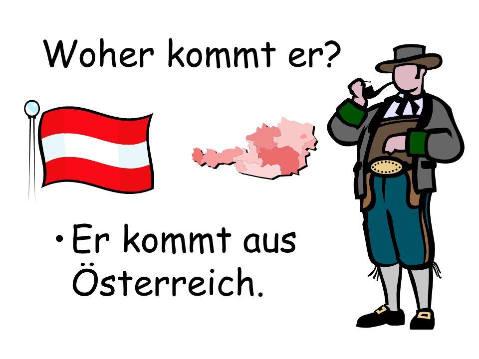 Woher kommt er? Er kommt aus Österreich.