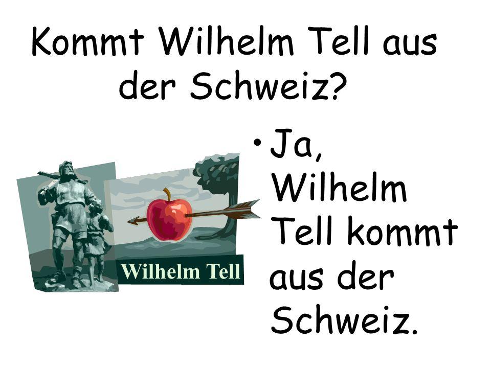 Kommt Wilhelm Tell aus der Schweiz? Ja, Wilhelm Tell kommt aus der Schweiz.