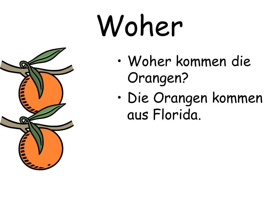 Woher Woher kommen die Orangen? Die Orangen kommen aus Florida.