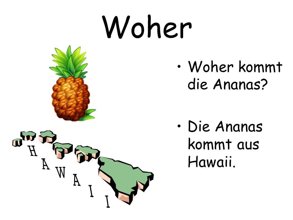 Woher Woher kommt die Ananas? Die Ananas kommt aus Hawaii.