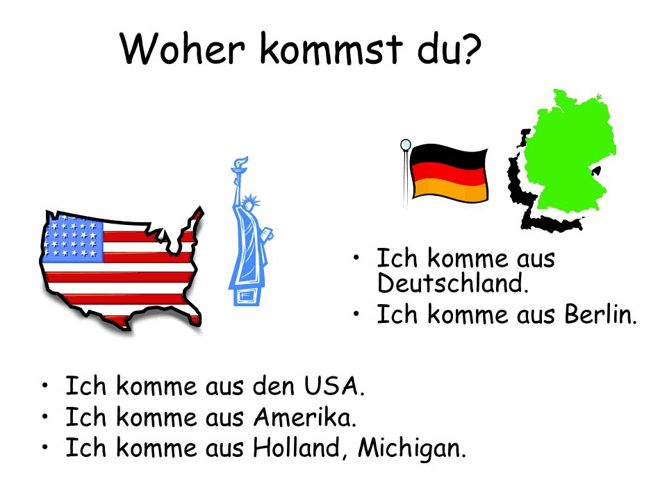 Woher kommst du? Ich komme aus den USA. Ich komme aus Amerika. Ich komme aus Holland, Michigan. Ich komme aus Deutschland. Ich komme aus Berlin.