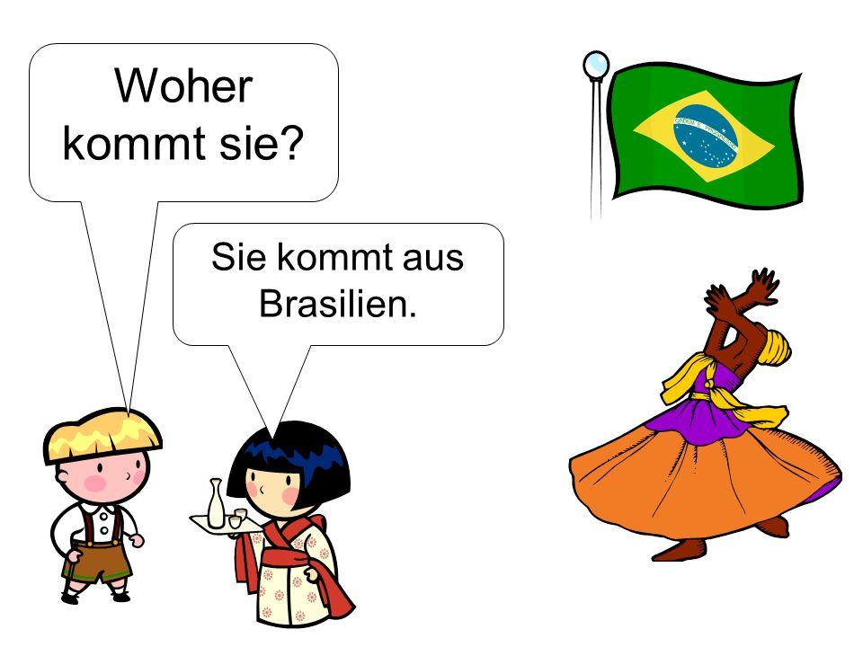 Woher kommt sie? Sie kommt aus Brasilien.