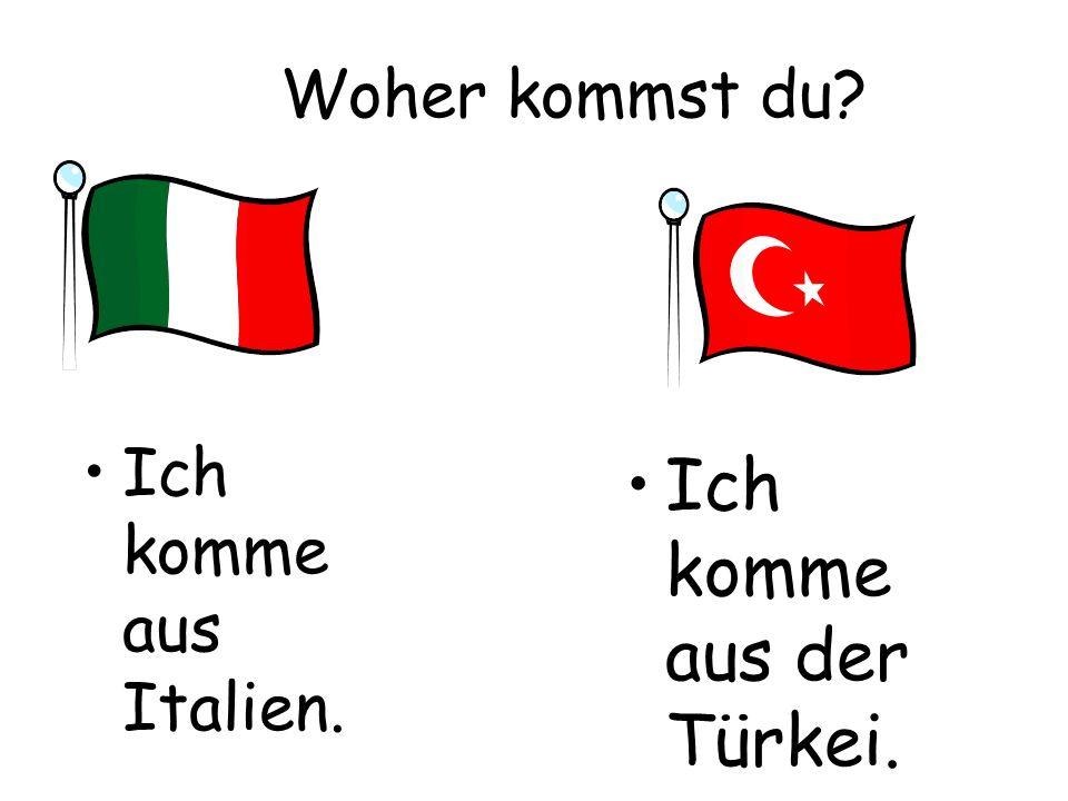 Woher kommst du? Ich komme aus Italien. Ich komme aus der Türkei.