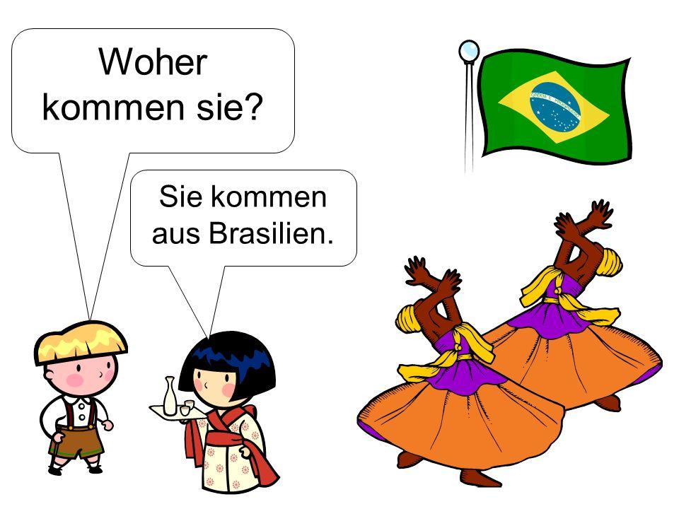 Woher kommen sie? Sie kommen aus Brasilien.