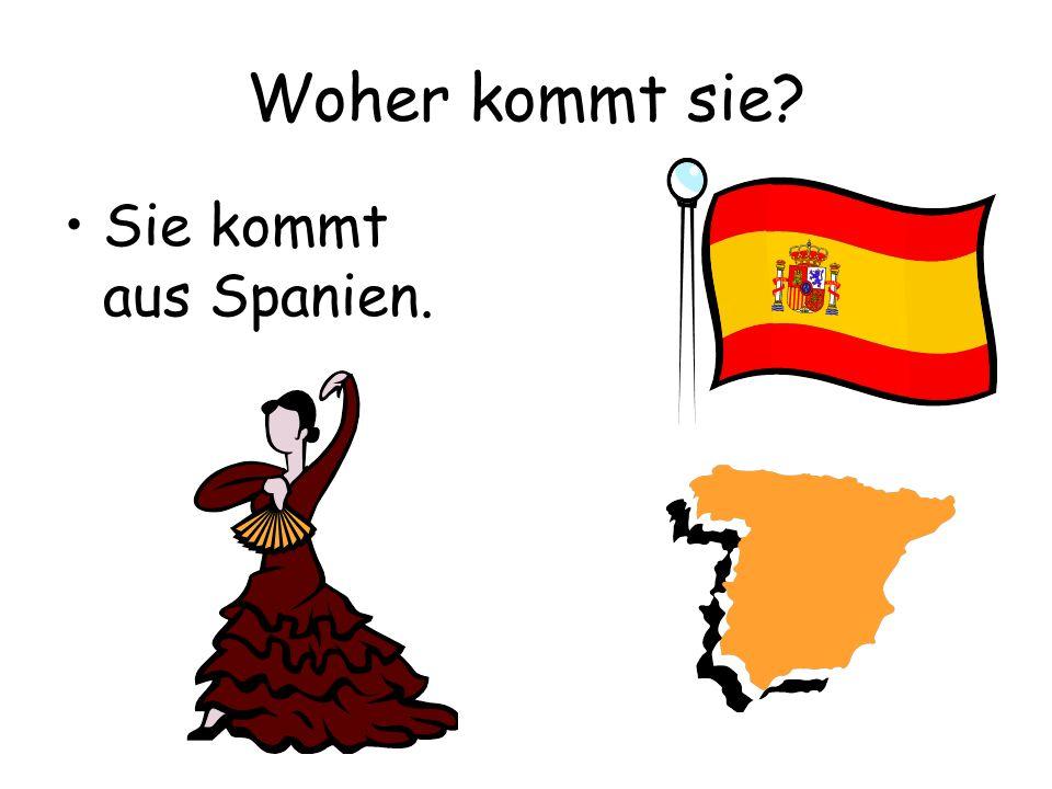 Woher kommt sie? Sie kommt aus Spanien.
