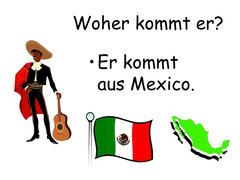 Woher kommt er? Er kommt aus Mexico.
