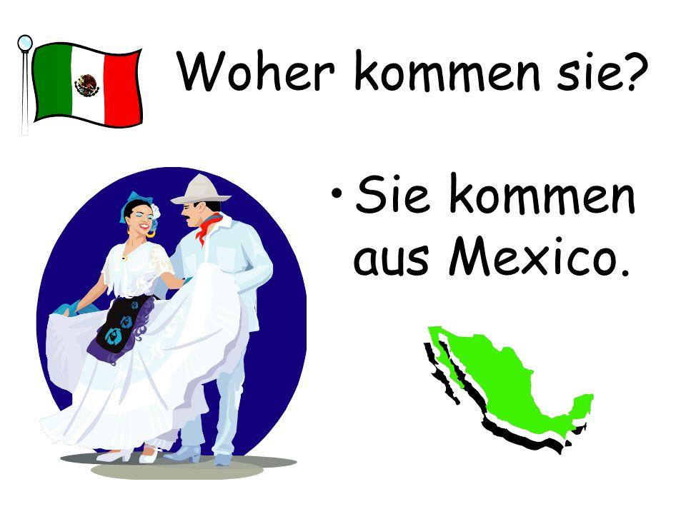 Woher kommen sie? Sie kommen aus Mexico.
