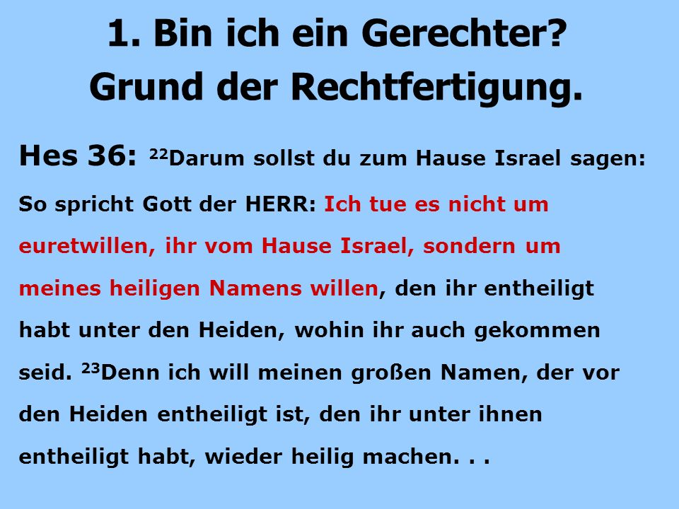 Hes 36: 22 Darum sollst du zum Hause Israel sagen: So spricht Gott der HERR: Ich tue es nicht um euretwillen, ihr vom Hause Israel, sondern um meines heiligen Namens willen, den ihr entheiligt habt unter den Heiden, wohin ihr auch gekommen seid.