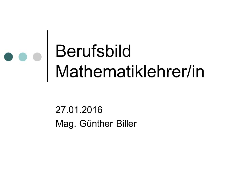Berufsbild Mathematiklehrer/in 27.01.2016 Mag. Günther Biller