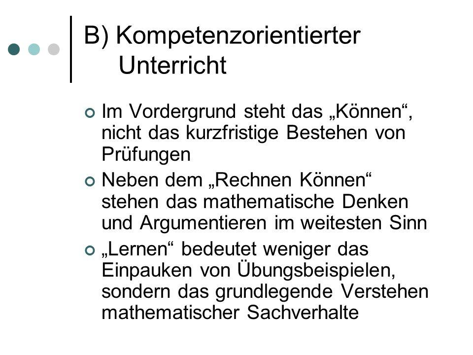 """B) Kompetenzorientierter Unterricht Im Vordergrund steht das """"Können , nicht das kurzfristige Bestehen von Prüfungen Neben dem """"Rechnen Können stehen das mathematische Denken und Argumentieren im weitesten Sinn """"Lernen bedeutet weniger das Einpauken von Übungsbeispielen, sondern das grundlegende Verstehen mathematischer Sachverhalte"""
