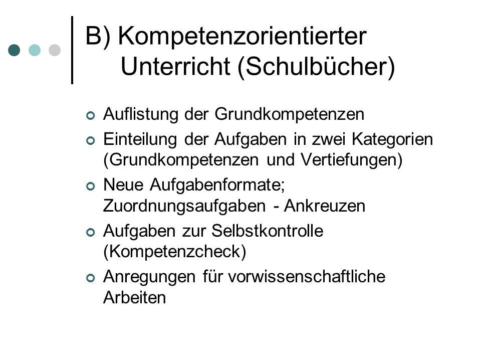 B) Kompetenzorientierter Unterricht (Schulbücher) Auflistung der Grundkompetenzen Einteilung der Aufgaben in zwei Kategorien (Grundkompetenzen und Vertiefungen) Neue Aufgabenformate; Zuordnungsaufgaben - Ankreuzen Aufgaben zur Selbstkontrolle (Kompetenzcheck) Anregungen für vorwissenschaftliche Arbeiten