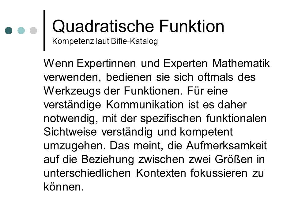 Quadratische Funktion Kompetenz laut Bifie-Katalog Wenn Expertinnen und Experten Mathematik verwenden, bedienen sie sich oftmals des Werkzeugs der Funktionen.