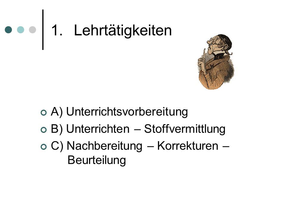 1.Lehrtätigkeiten A) Unterrichtsvorbereitung B) Unterrichten – Stoffvermittlung C) Nachbereitung – Korrekturen – Beurteilung