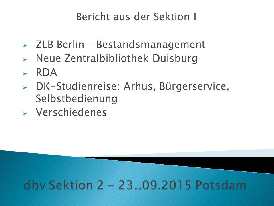 Bericht aus der Sektion I  ZLB Berlin – Bestandsmanagement  Neue Zentralbibliothek Duisburg  RDA  DK-Studienreise: Arhus, Bürgerservice, Selbstbed