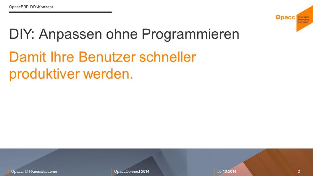 Opacc, CH-Kriens/LucerneOpaccConnect 201430.10.2014 2 DIY: Anpassen ohne Programmieren OpaccERP DIY-Konzept Damit Ihre Benutzer schneller produktiver werden.
