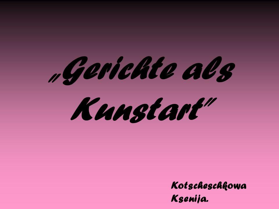 """Gerichte als Kunstart Kotscheschkowa Ksenija."