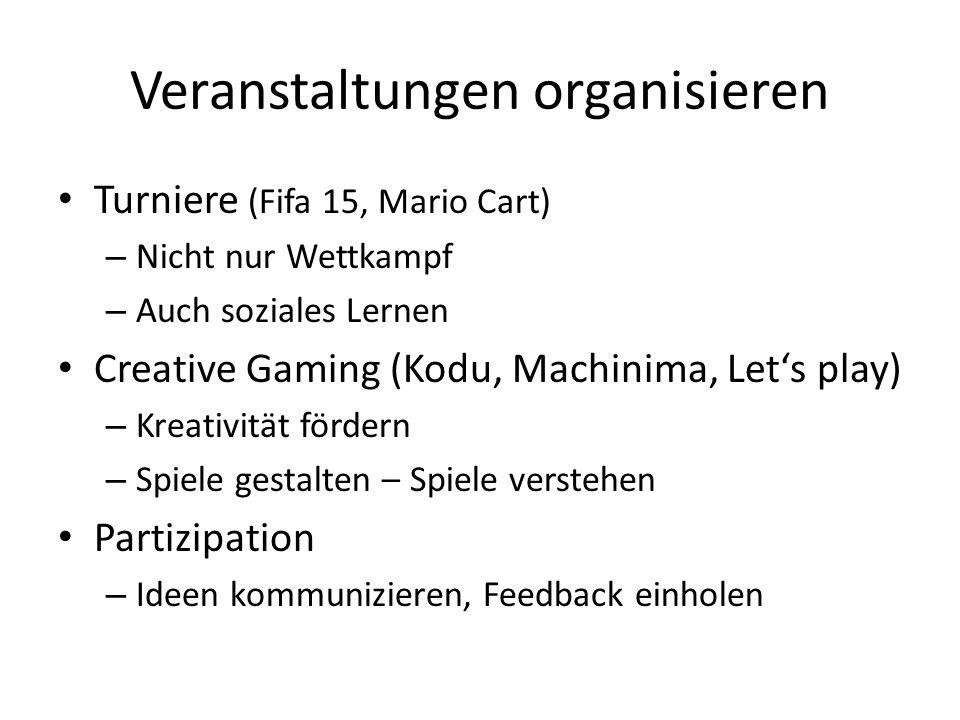 Veranstaltungen organisieren Turniere (Fifa 15, Mario Cart) – Nicht nur Wettkampf – Auch soziales Lernen Creative Gaming (Kodu, Machinima, Let's play) – Kreativität fördern – Spiele gestalten – Spiele verstehen Partizipation – Ideen kommunizieren, Feedback einholen