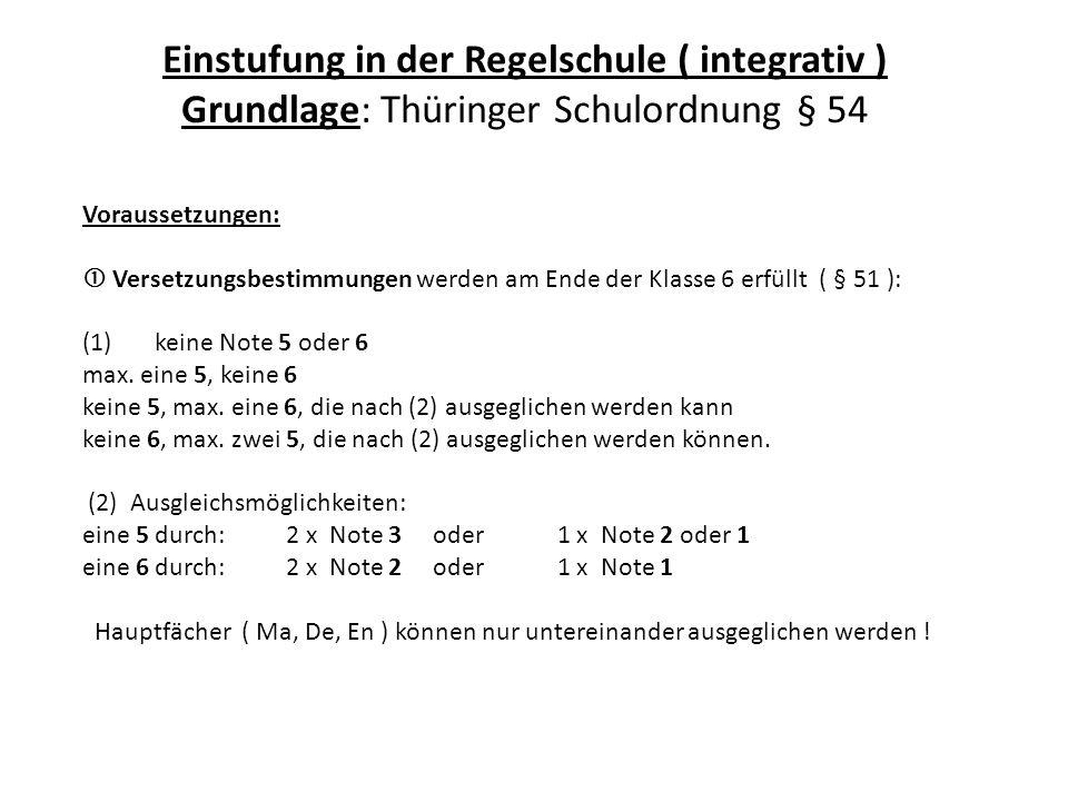 Einstufung in der Regelschule ( integrativ ) Grundlage: Thüringer Schulordnung § 54 Voraussetzungen:  Versetzungsbestimmungen werden am Ende der Klasse 6 erfüllt ( § 51 ): (1) keine Note 5 oder 6 max.