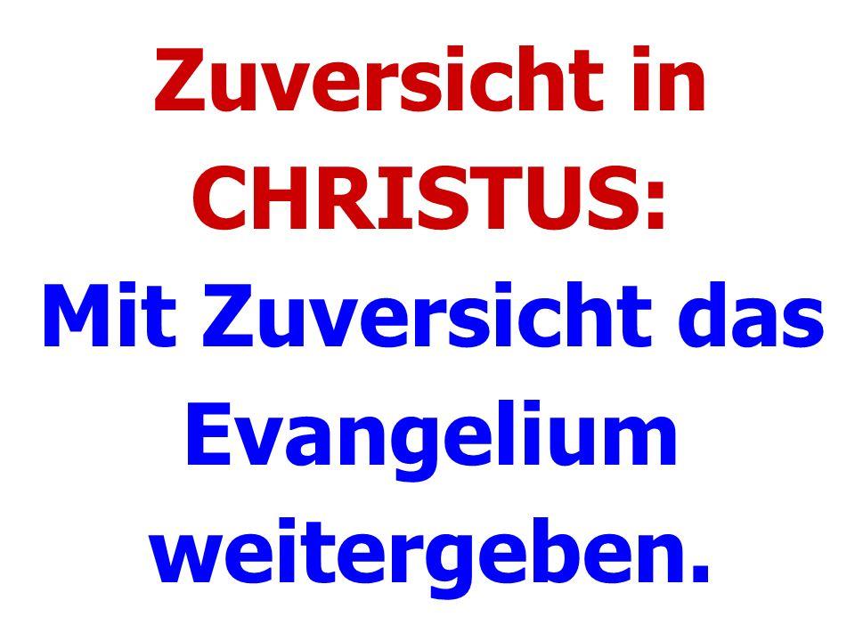 Zuversicht in CHRISTUS: Mit Zuversicht das Evangelium weitergeben.