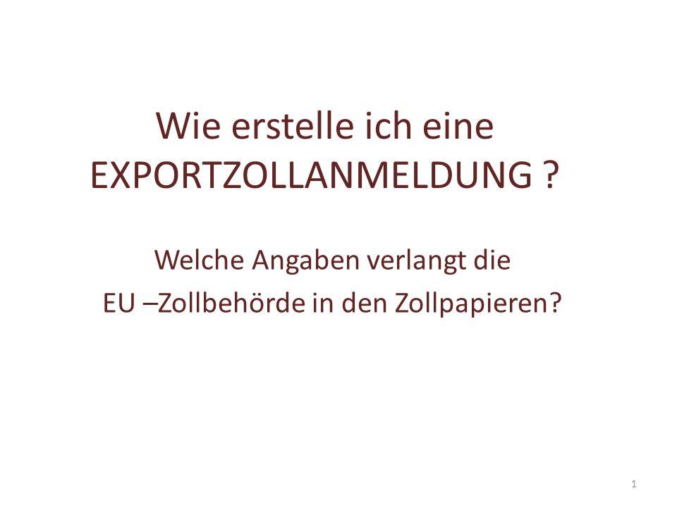 Wie erstelle ich eine EXPORTZOLLANMELDUNG ? Welche Angaben verlangt die EU –Zollbehörde in den Zollpapieren? 1