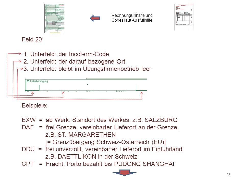 Feld 20 1. Unterfeld: der Incoterm-Code 2. Unterfeld: der darauf bezogene Ort 3. Unterfeld: bleibt im Übungsfirmenbetrieb leer Beispiele: EXW = ab Wer