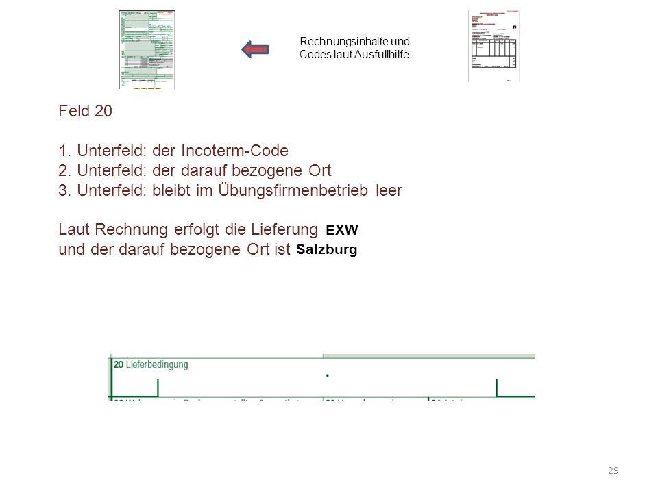 Feld 20 1. Unterfeld: der Incoterm-Code 2. Unterfeld: der darauf bezogene Ort 3. Unterfeld: bleibt im Übungsfirmenbetrieb leer Laut Rechnung erfolgt d