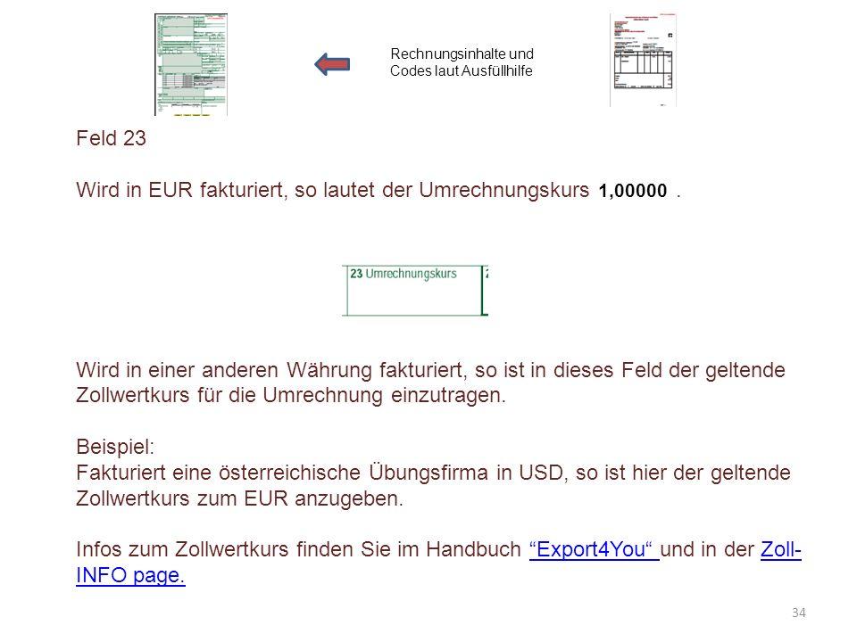 Feld 23 Wird in EUR fakturiert, so lautet der Umrechnungskurs. Wird in einer anderen Währung fakturiert, so ist in dieses Feld der geltende Zollwertku