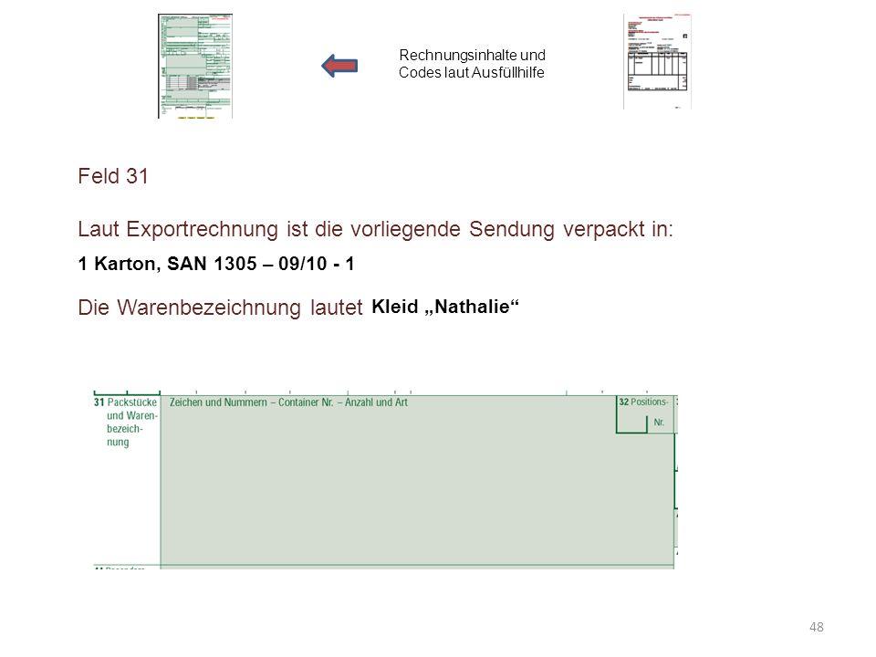 Feld 31 Laut Exportrechnung ist die vorliegende Sendung verpackt in: Die Warenbezeichnung lautet Rechnungsinhalte und Codes laut Ausfüllhilfe 1 Karton