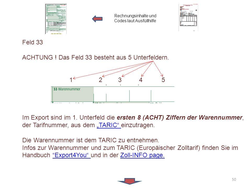Feld 33 ACHTUNG ! Das Feld 33 besteht aus 5 Unterfeldern. 1 2 3 4 5 Im Export sind im 1. Unterfeld die ersten 8 (ACHT) Ziffern der Warennummer, der Ta
